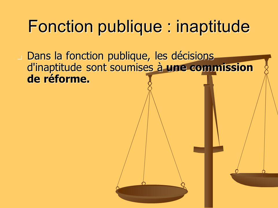 Fonction publique : inaptitude Dans la fonction publique, les décisions d'inaptitude sont soumises à une commission de réforme. Dans la fonction publi