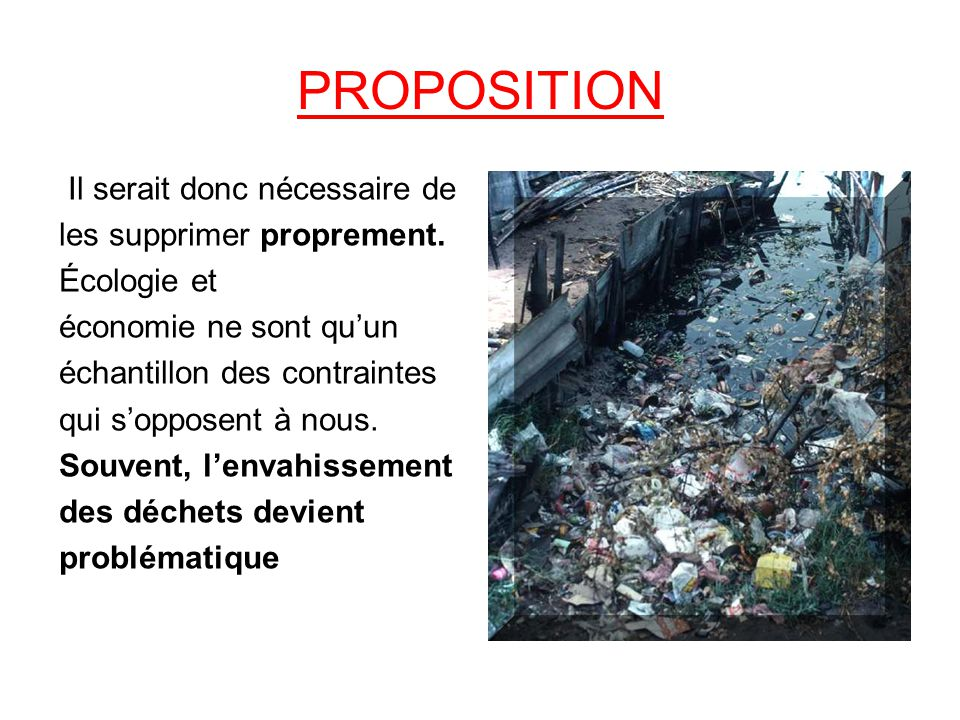 PROPOSITION Il serait donc nécessaire de les supprimer proprement. Écologie et économie ne sont quun échantillon des contraintes qui sopposent à nous.