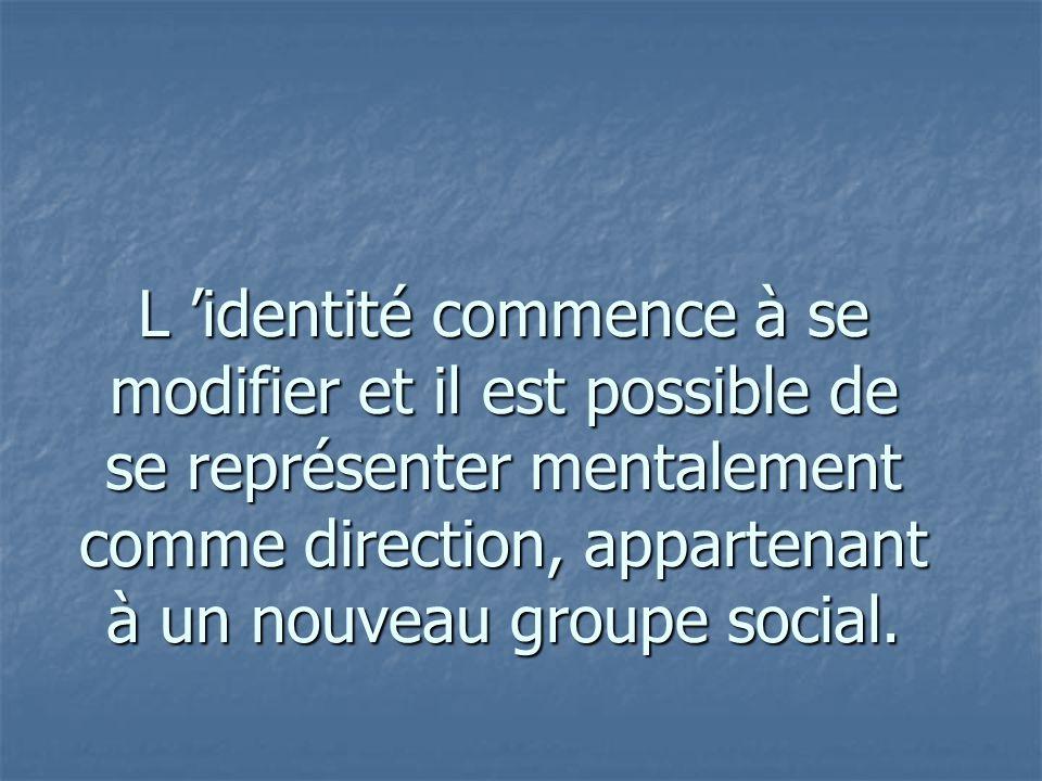 L identité commence à se modifier et il est possible de se représenter mentalement comme direction, appartenant à un nouveau groupe social.