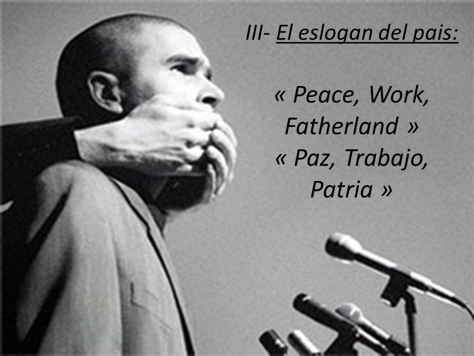 III- El eslogan del pais: « Peace, Work, Fatherland » « Paz, Trabajo, Patria »
