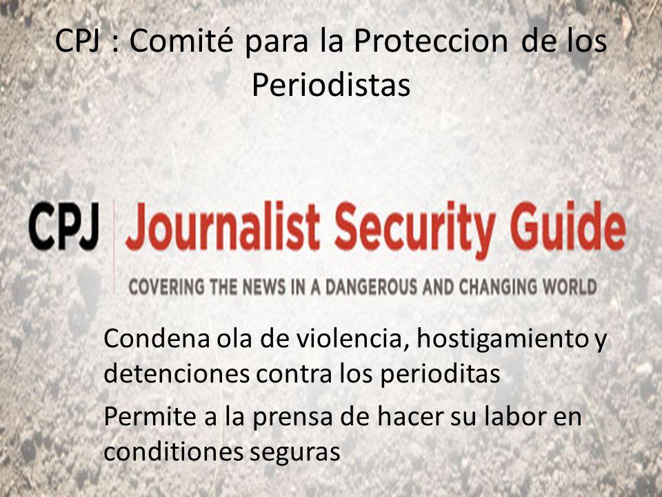 CPJ : Comité para la Proteccion de los Periodistas Condena ola de violencia, hostigamiento y detenciones contra los perioditas Permite a la prensa de