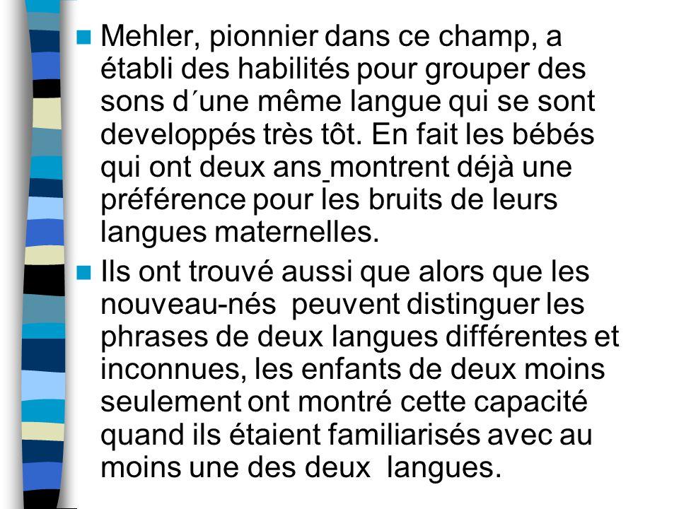 Mehler, pionnier dans ce champ, a établi des habilités pour grouper des sons d´une même langue qui se sont developpés très tôt. En fait les bébés qui