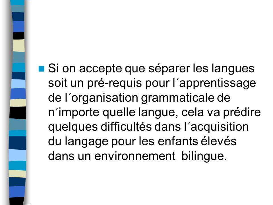 Si on accepte que séparer les langues soit un pré-requis pour l´apprentissage de l´organisation grammaticale de n´importe quelle langue, cela va prédire quelques difficultés dans l´acquisition du langage pour les enfants élevés dans un environnement bilingue.