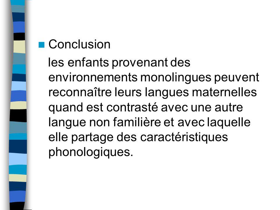 Conclusion les enfants provenant des environnements monolingues peuvent reconnaître leurs langues maternelles quand est contrasté avec une autre langue non familière et avec laquelle elle partage des caractéristiques phonologiques.
