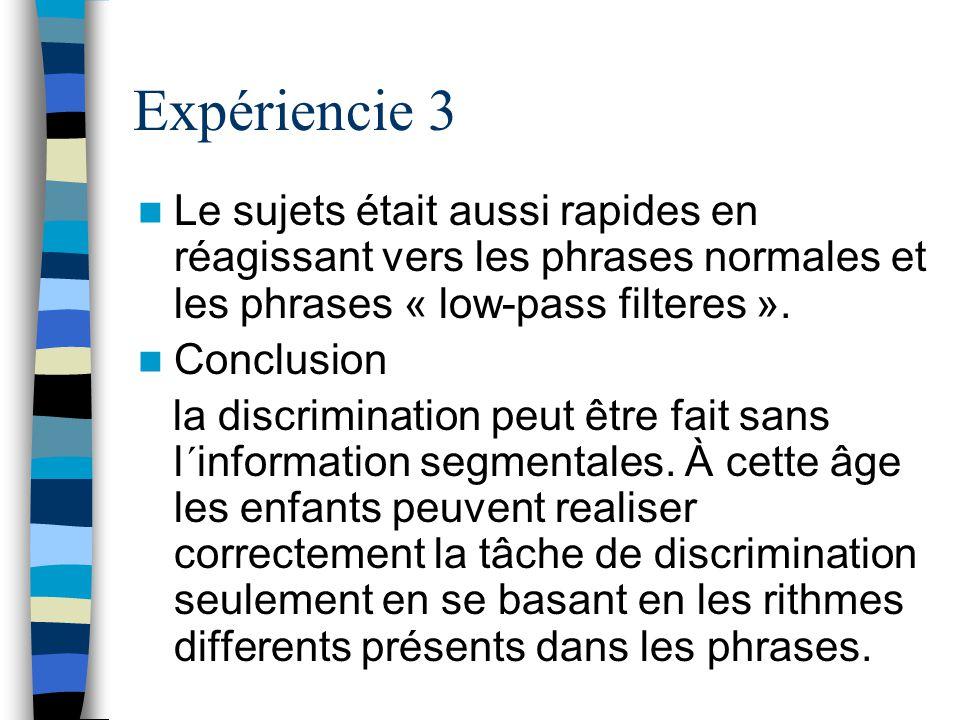 Expériencie 3 Le sujets était aussi rapides en réagissant vers les phrases normales et les phrases « low-pass filteres ». Conclusion la discrimination