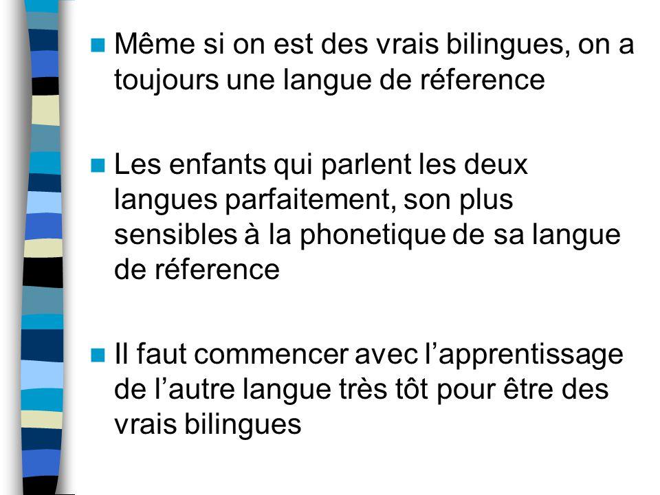 Même si on est des vrais bilingues, on a toujours une langue de réference Les enfants qui parlent les deux langues parfaitement, son plus sensibles à la phonetique de sa langue de réference Il faut commencer avec lapprentissage de lautre langue très tôt pour être des vrais bilingues