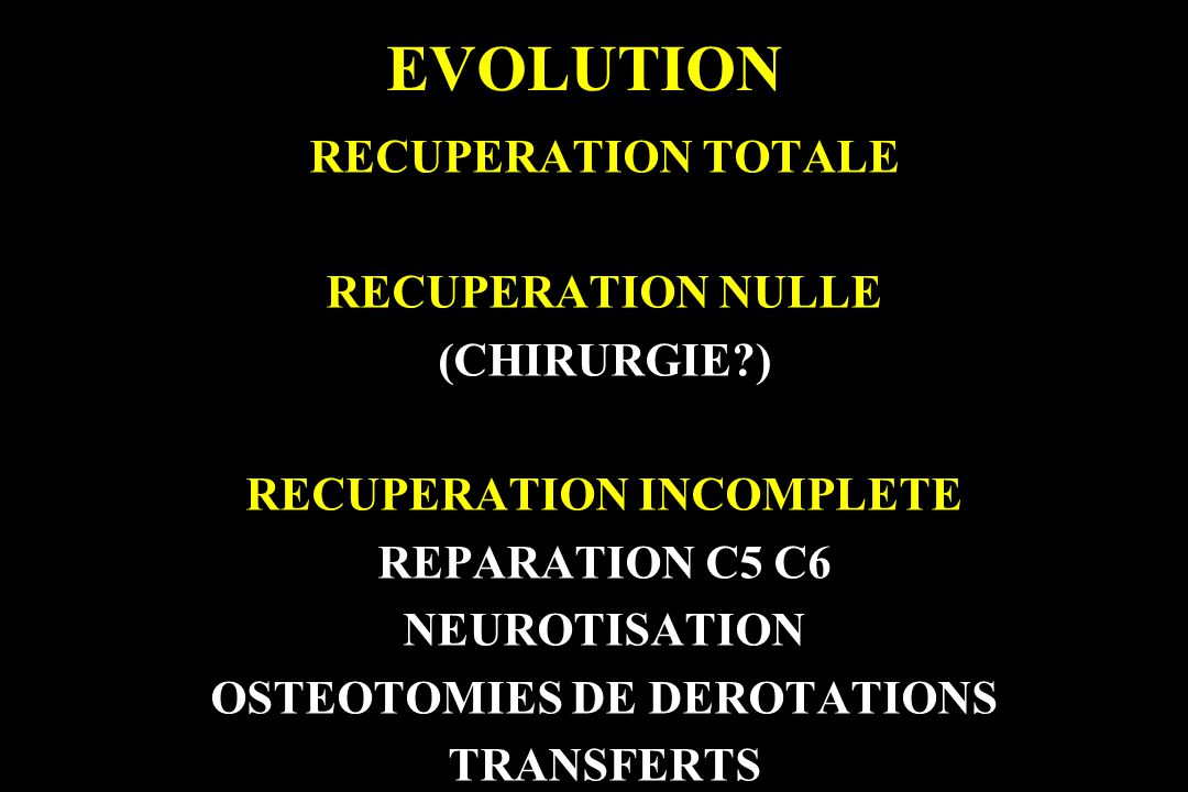 EVOLUTION RECUPERATION TOTALE RECUPERATION NULLE (CHIRURGIE?) RECUPERATION INCOMPLETE REPARATION C5 C6 NEUROTISATION OSTEOTOMIES DE DEROTATIONS TRANSF