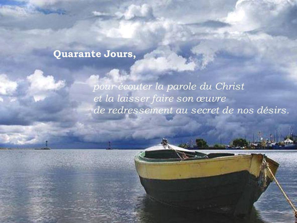 Quarante Jours, pour écouter la parole du Christ et la laisser faire son œuvre de redressement au secret de nos désirs.