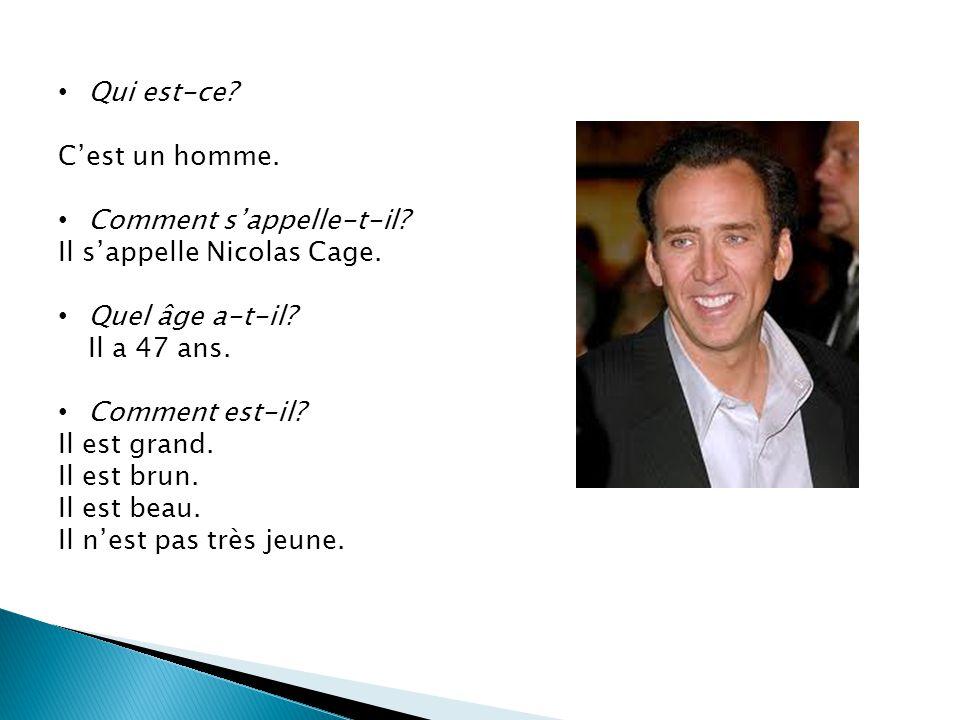 Qui est-ce? Cest un homme. Comment sappelle-t-il? Il sappelle Nicolas Cage. Quel âge a-t-il? Il a 47 ans. Comment est-il? Il est grand. Il est brun. I