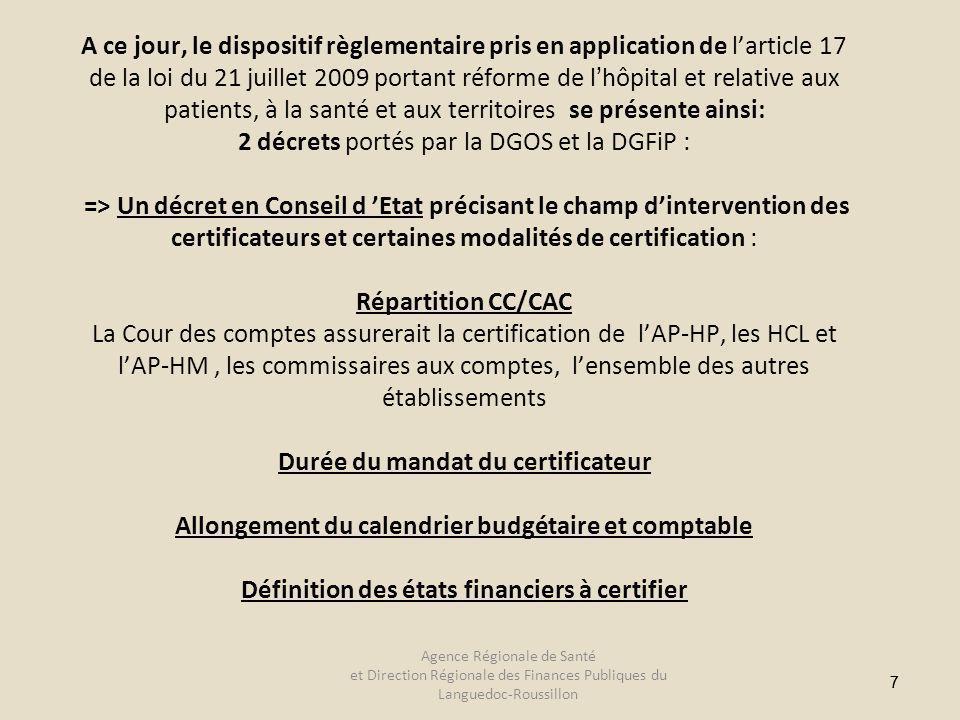 77 A ce jour, le dispositif règlementaire pris en application de larticle 17 de la loi du 21 juillet 2009 portant réforme de lhôpital et relative aux patients, à la santé et aux territoires se présente ainsi: 2 décrets portés par la DGOS et la DGFiP : => Un décret en Conseil d Etat précisant le champ dintervention des certificateurs et certaines modalités de certification : Répartition CC/CAC La Cour des comptes assurerait la certification de lAP-HP, les HCL et lAP-HM, les commissaires aux comptes, lensemble des autres établissements Durée du mandat du certificateur Allongement du calendrier budgétaire et comptable Définition des états financiers à certifier Agence Régionale de Santé et Direction Régionale des Finances Publiques du Languedoc-Roussillon