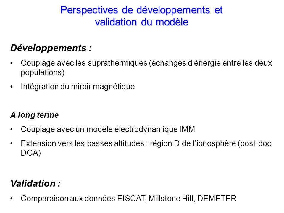 Perspectives de développements et validation du modèle Développements : Couplage avec les suprathermiques (échanges dénergie entre les deux populations) Intégration du miroir magnétique A long terme Couplage avec un modèle électrodynamique IMM Extension vers les basses altitudes : région D de lionosphère (post-doc DGA) Validation : Comparaison aux données EISCAT, Millstone Hill, DEMETER