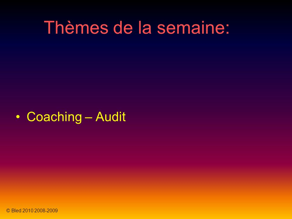 Thèmes de la semaine: Coaching – Audit © Bled 2010 2008-2009