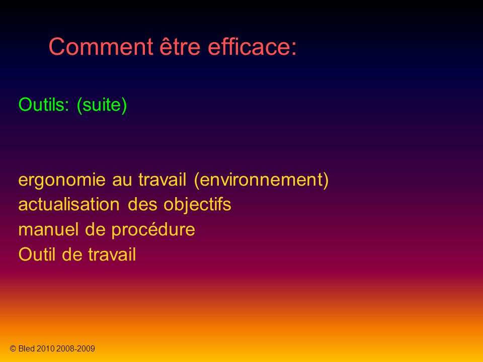 Comment être efficace: Outils: (suite) ergonomie au travail (environnement) actualisation des objectifs manuel de procédure Outil de travail © Bled 2010 2008-2009
