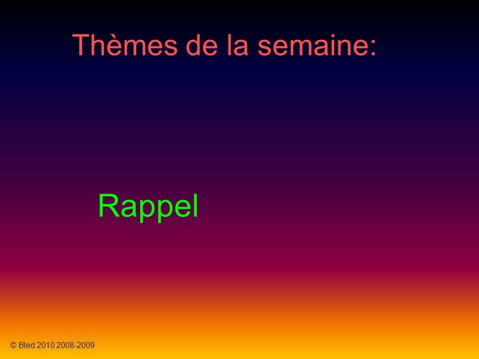 Thèmes de la semaine: © Bled 2010 2008-2009 Rappel