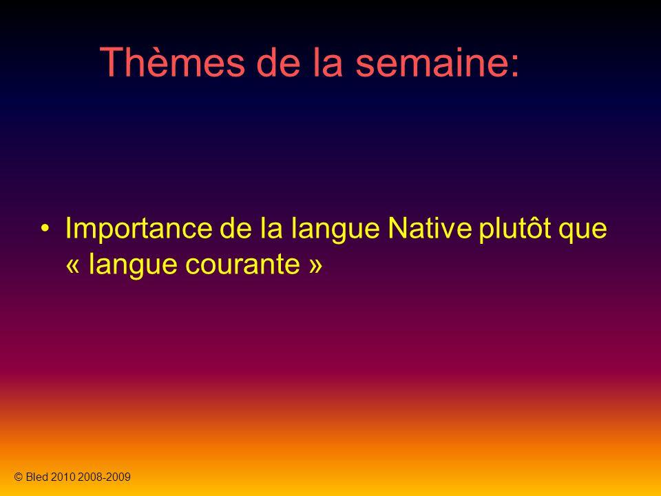 Thèmes de la semaine: Importance de la langue Native plutôt que « langue courante » © Bled 2010 2008-2009