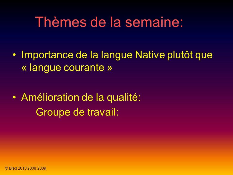 Thèmes de la semaine: Importance de la langue Native plutôt que « langue courante » Amélioration de la qualité: Groupe de travail: © Bled 2010 2008-2009