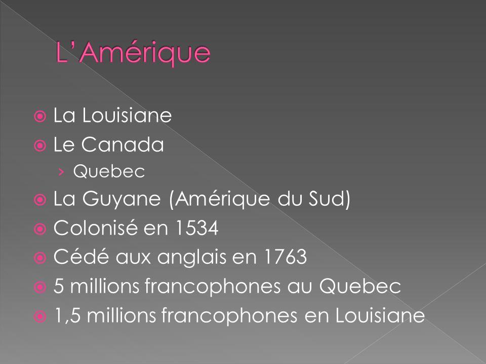La Louisiane Le Canada Quebec La Guyane (Amérique du Sud) Colonisé en 1534 Cédé aux anglais en 1763 5 millions francophones au Quebec 1,5 millions fra