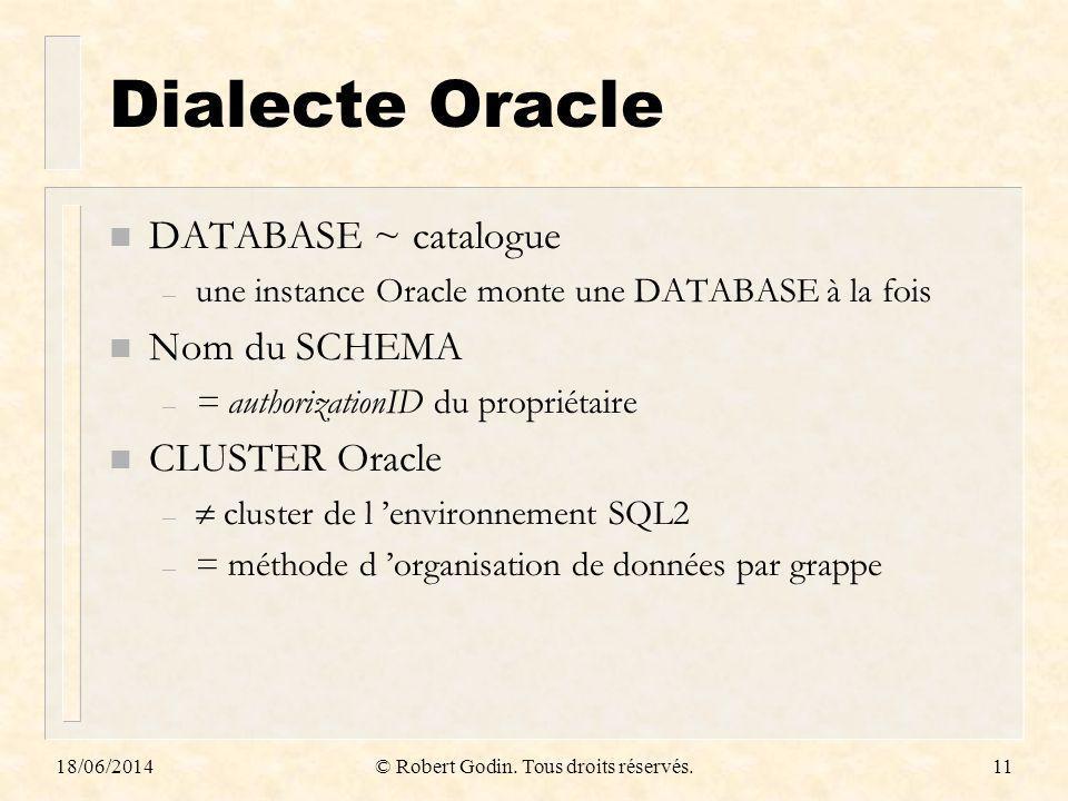 18/06/2014© Robert Godin. Tous droits réservés.11 Dialecte Oracle n DATABASE ~ catalogue – une instance Oracle monte une DATABASE à la fois n Nom du S