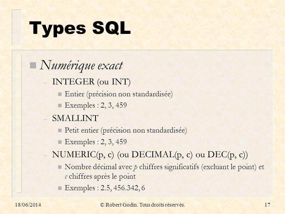 18/06/2014© Robert Godin. Tous droits réservés.17 Types SQL n Numérique exact – INTEGER (ou INT) n Entier (précision non standardisée) n Exemples : 2,