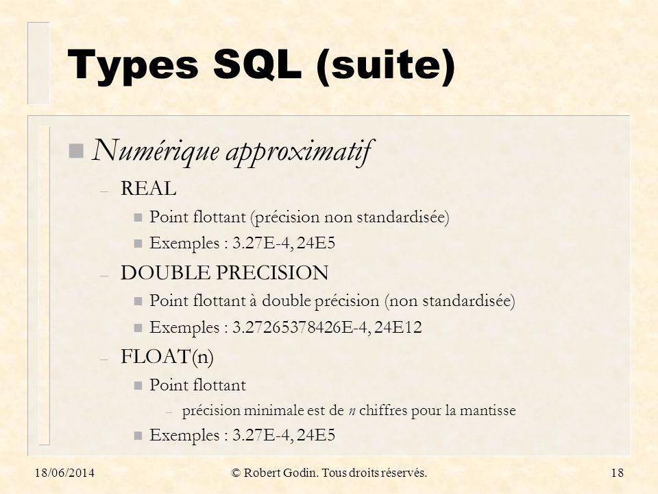 18/06/2014© Robert Godin. Tous droits réservés.18 Types SQL (suite) n Numérique approximatif – REAL n Point flottant (précision non standardisée) n Ex