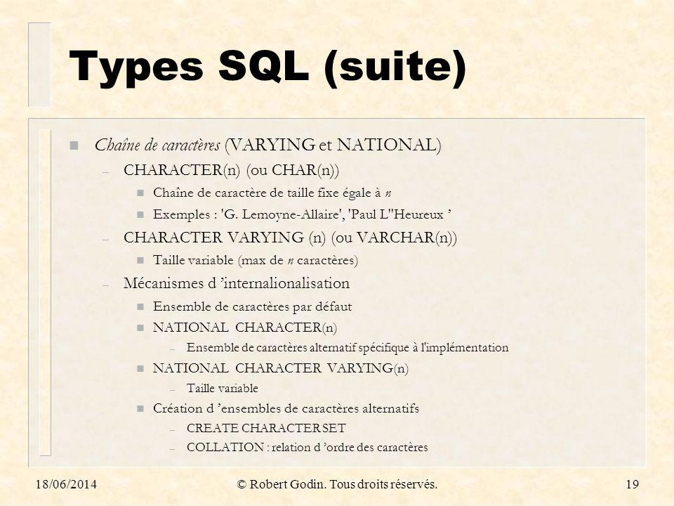 18/06/2014© Robert Godin. Tous droits réservés.19 Types SQL (suite) n Chaîne de caractères (VARYING et NATIONAL) – CHARACTER(n) (ou CHAR(n)) n Chaîne