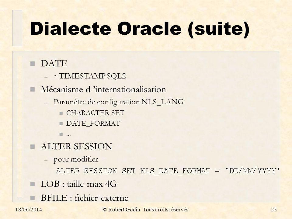 18/06/2014© Robert Godin. Tous droits réservés.25 Dialecte Oracle (suite) n DATE – ~TIMESTAMP SQL2 n Mécanisme d internationalisation – Paramètre de c