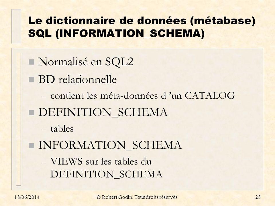 18/06/2014© Robert Godin. Tous droits réservés.28 Le dictionnaire de données (métabase) SQL (INFORMATION_SCHEMA) n Normalisé en SQL2 n BD relationnell