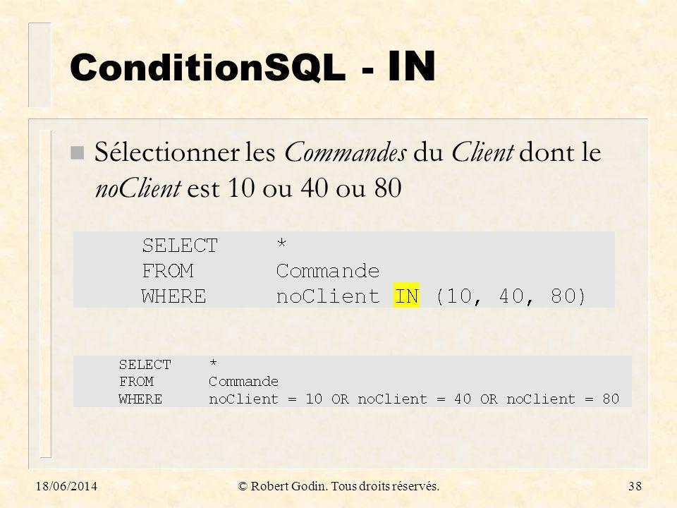 18/06/2014© Robert Godin. Tous droits réservés.38 ConditionSQL - IN n Sélectionner les Commandes du Client dont le noClient est 10 ou 40 ou 80