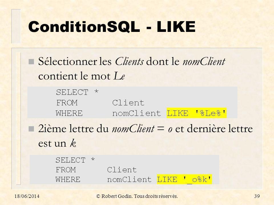 18/06/2014© Robert Godin. Tous droits réservés.39 ConditionSQL - LIKE n Sélectionner les Clients dont le nomClient contient le mot Le n 2ième lettre d