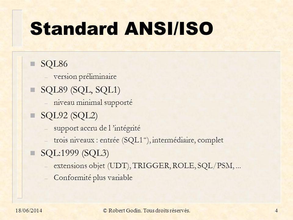 18/06/2014© Robert Godin. Tous droits réservés.4 Standard ANSI/ISO n SQL86 – version préliminaire n SQL89 (SQL, SQL1) – niveau minimal supporté n SQL9