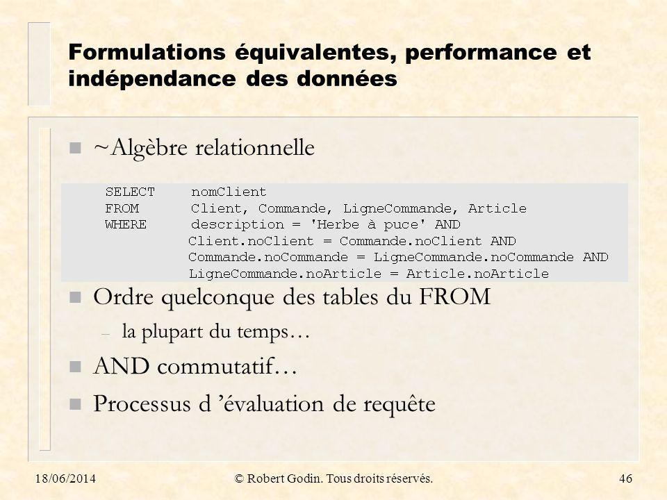18/06/2014© Robert Godin. Tous droits réservés.46 Formulations équivalentes, performance et indépendance des données n ~Algèbre relationnelle n Ordre