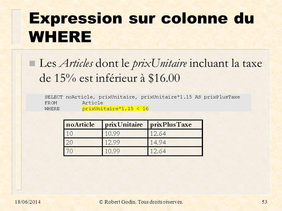 18/06/2014© Robert Godin. Tous droits réservés.53 Expression sur colonne du WHERE n Les Articles dont le prixUnitaire incluant la taxe de 15% est infé