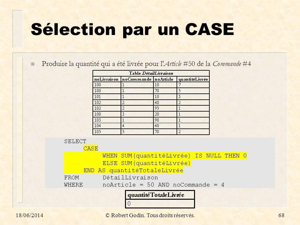 18/06/2014© Robert Godin. Tous droits réservés.68 Sélection par un CASE n Produire la quantité qui a été livrée pour l'Article #50 de la Commande #4
