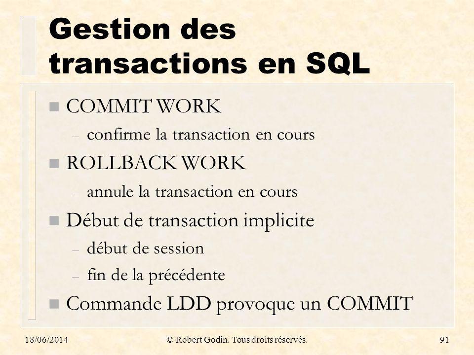 18/06/2014© Robert Godin. Tous droits réservés.91 Gestion des transactions en SQL n COMMIT WORK – confirme la transaction en cours n ROLLBACK WORK – a