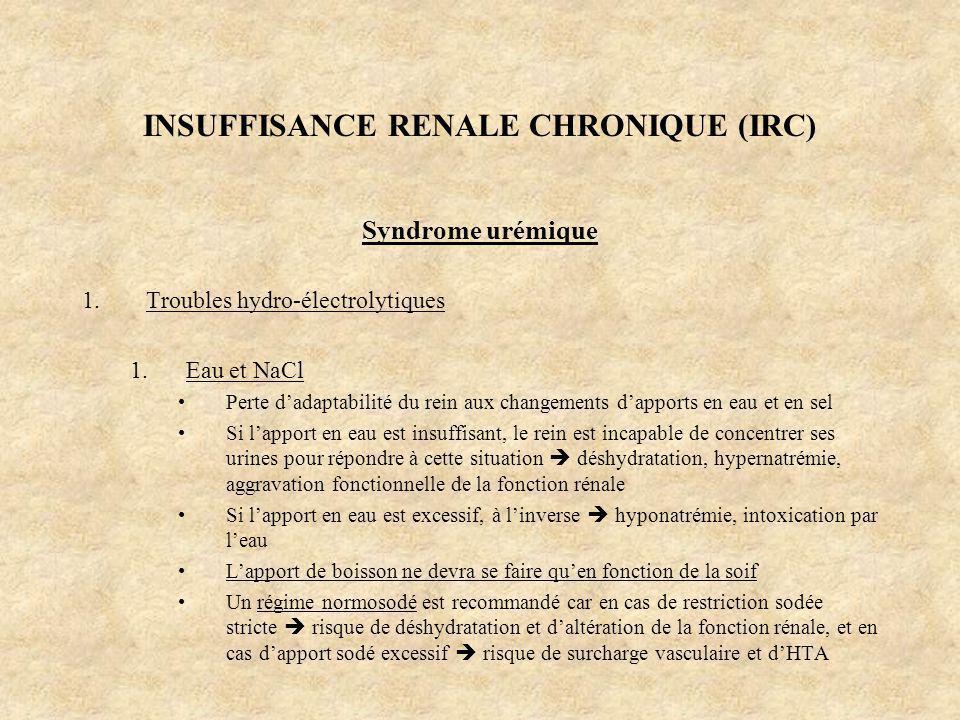 INSUFFISANCE RENALE CHRONIQUE (IRC) Syndrome urémique 1.Troubles hydro-électrolytiques 1.Eau et NaCl Perte dadaptabilité du rein aux changements dappo
