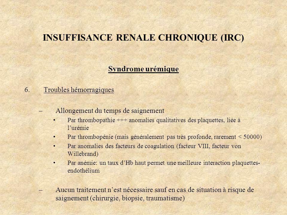 INSUFFISANCE RENALE CHRONIQUE (IRC) Syndrome urémique 6.Troubles hémorragiques –Allongement du temps de saignement Par thrombopathie +++ anomalies qua