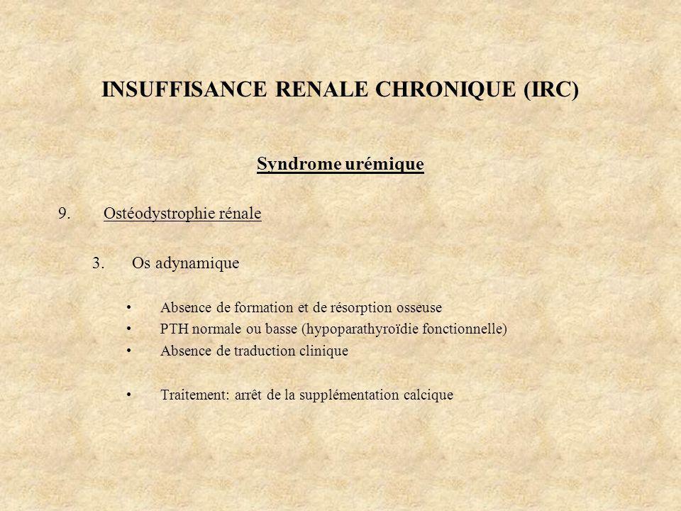 INSUFFISANCE RENALE CHRONIQUE (IRC) Syndrome urémique 9.Ostéodystrophie rénale 3.Os adynamique Absence de formation et de résorption osseuse PTH norma