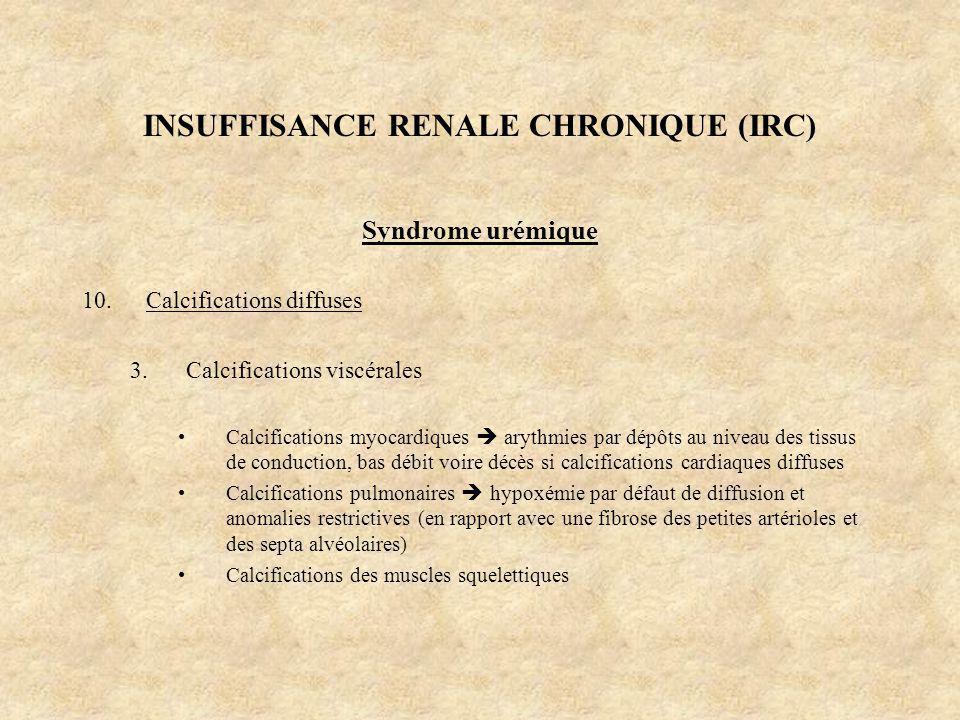 INSUFFISANCE RENALE CHRONIQUE (IRC) Syndrome urémique 10.Calcifications diffuses 3.Calcifications viscérales Calcifications myocardiques arythmies par