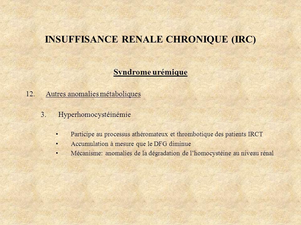 INSUFFISANCE RENALE CHRONIQUE (IRC) Syndrome urémique 12.Autres anomalies métaboliques 3.Hyperhomocystéinémie Participe au processus athéromateux et t