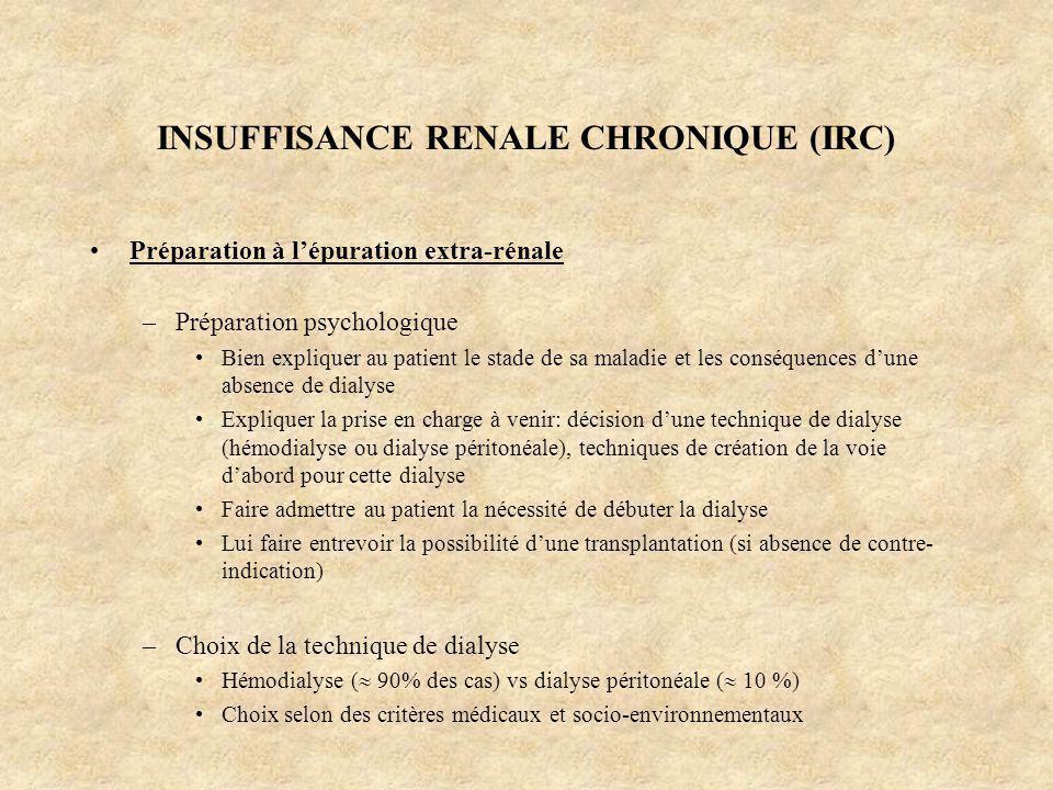 INSUFFISANCE RENALE CHRONIQUE (IRC) Préparation à lépuration extra-rénale –Préparation psychologique Bien expliquer au patient le stade de sa maladie