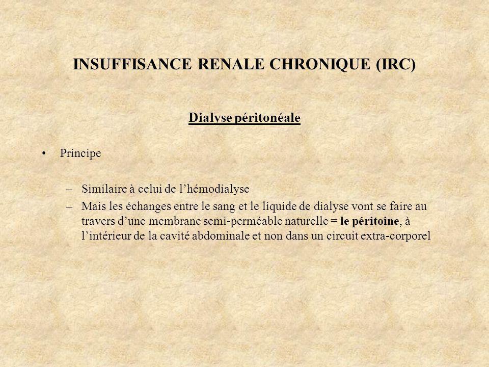 INSUFFISANCE RENALE CHRONIQUE (IRC) Dialyse péritonéale Principe –Similaire à celui de lhémodialyse –Mais les échanges entre le sang et le liquide de