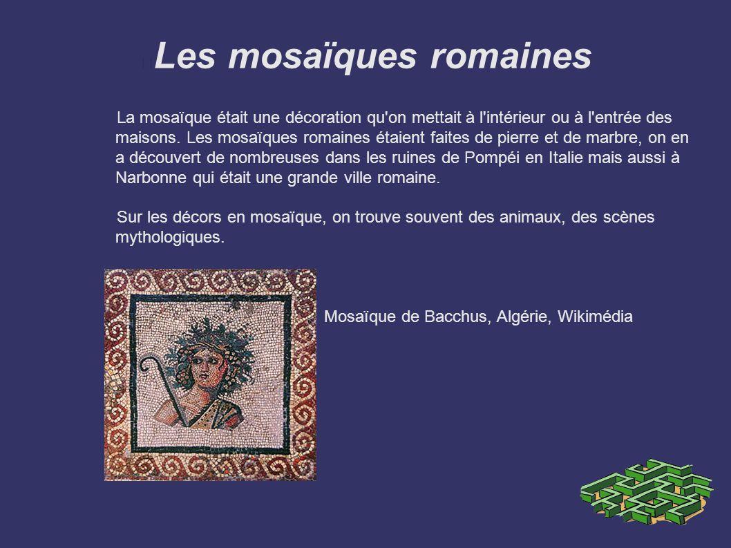 Les mosaïques romaines La mosaïque était une décoration qu'on mettait à l'intérieur ou à l'entrée des maisons. Les mosaïques romaines étaient faites d