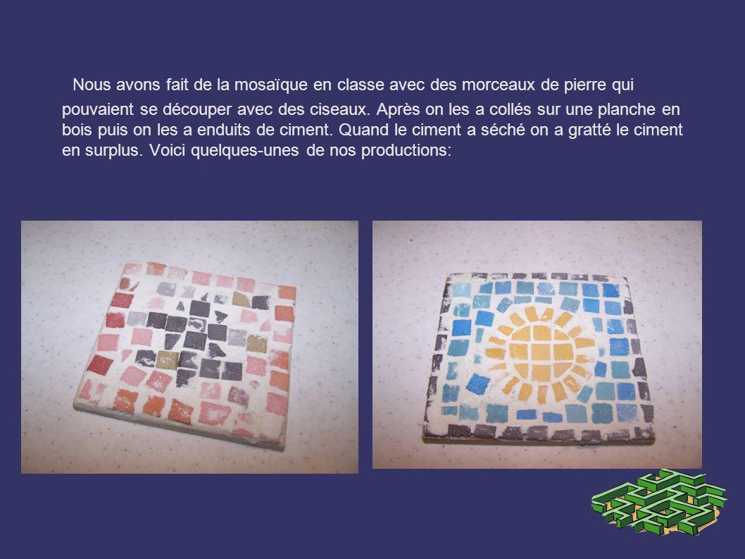 Nous avons fait de la mosaïque en classe avec des morceaux de pierre qui pouvaient se découper avec des ciseaux. Après on les a collés sur une planche