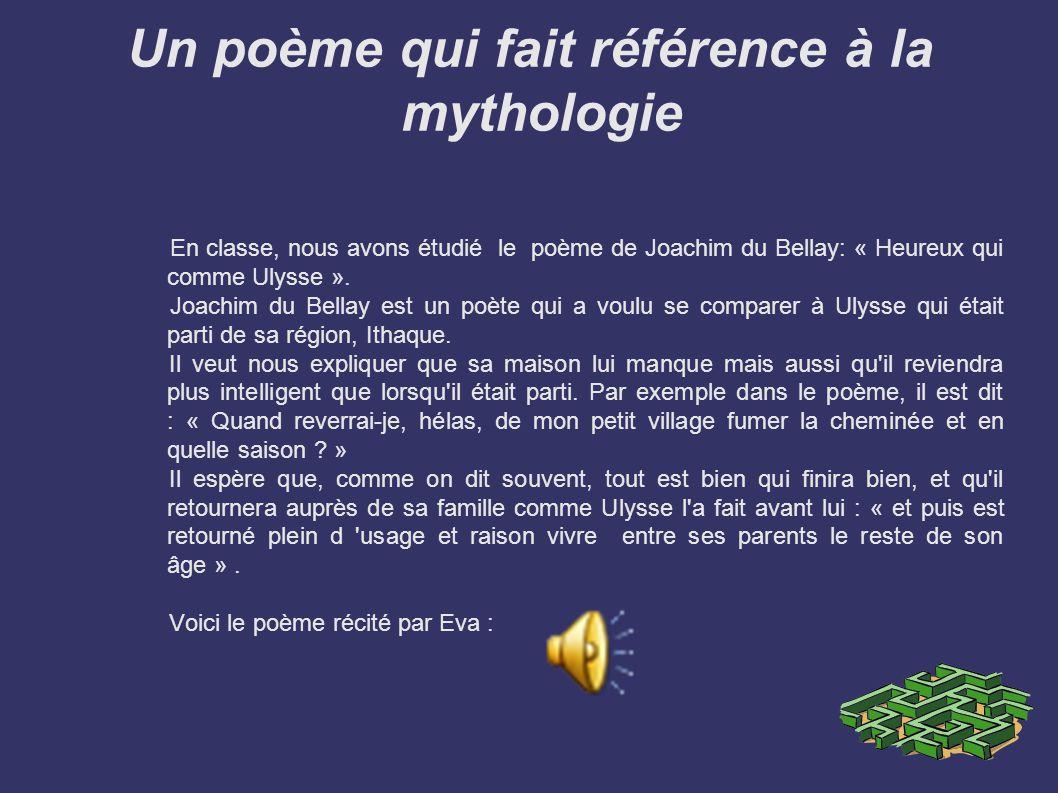 Un poème qui fait référence à la mythologie En classe, nous avons étudié le poème de Joachim du Bellay: « Heureux qui comme Ulysse ». Joachim du Bella