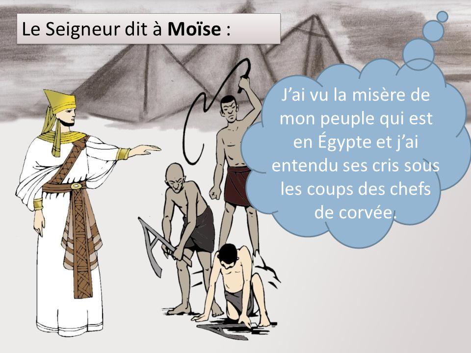 Le Seigneur dit à Moïse : Jai vu la misère de mon peuple qui est en Égypte et jai entendu ses cris sous les coups des chefs de corvée.