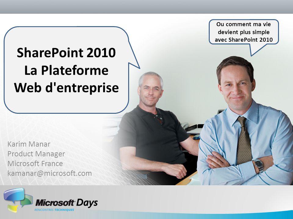 Karim Manar Product Manager Microsoft France kamanar@microsoft.com Ou comment ma vie devient plus simple avec SharePoint 2010 SharePoint 2010 La Plate