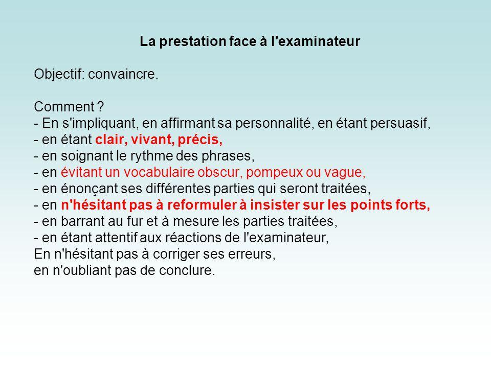 La prestation face à l'examinateur Objectif: convaincre. Comment ? - En s'impliquant, en affirmant sa personnalité, en étant persuasif, - en étant cla
