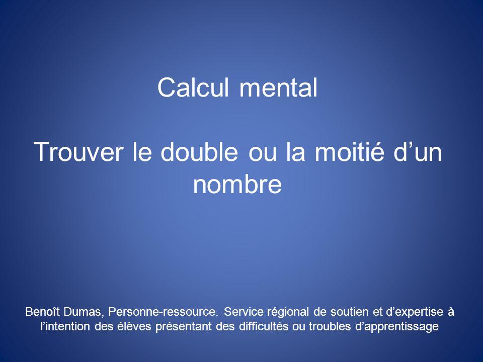 Calcul mental Trouver le double ou la moitié dun nombre Benoît Dumas, Personne-ressource.