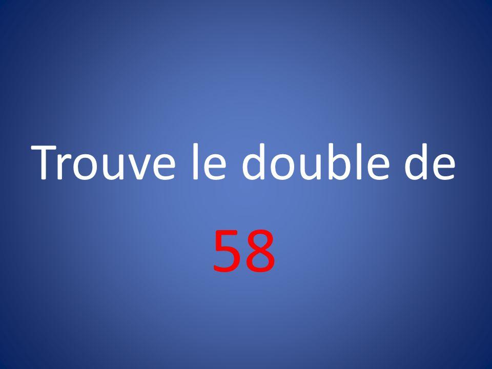 Trouve le double de 58
