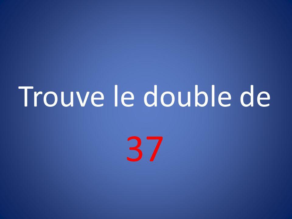 Trouve le double de 37